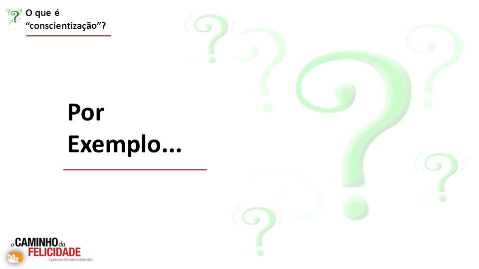 O que é conscientização? Por Exemplo...