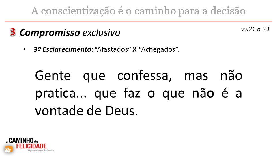 Gente que confessa, mas não pratica... que faz o que não é a vontade de Deus. Compromisso exclusivo A conscientização é o caminho para a decisão vv.21