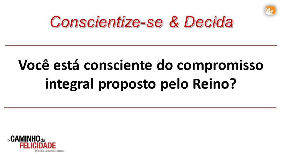 Você está consciente do compromisso integral proposto pelo Reino?