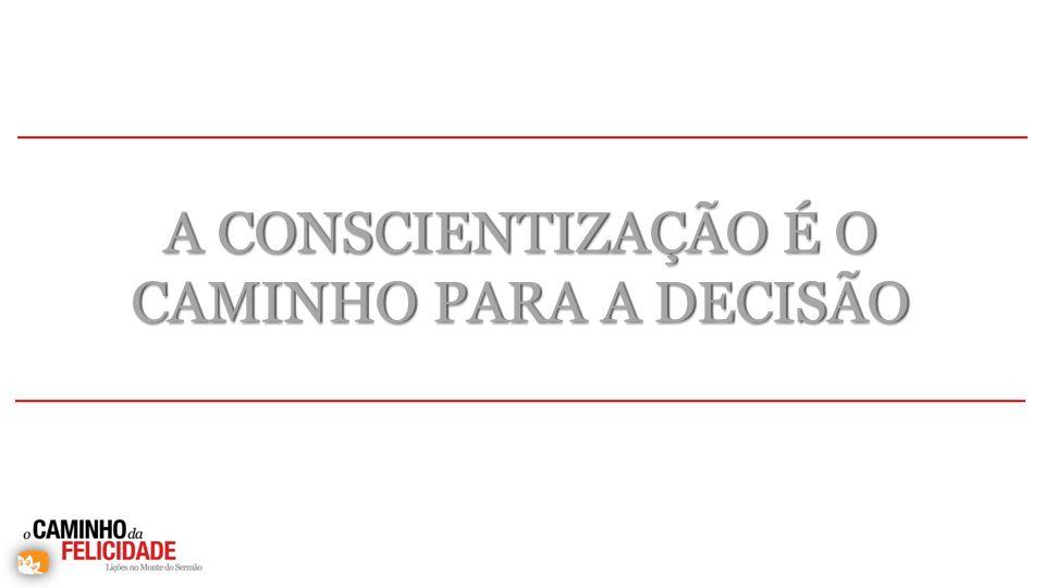 A CONSCIENTIZAÇÃO É O CAMINHO PARA A DECISÃO A CONSCIENTIZAÇÃO É O CAMINHO PARA A DECISÃO