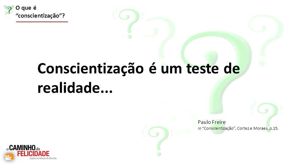 Conscientização é um teste de realidade... Paulo Freire In Conscientização, Cortez e Moraes, p.15. O que é conscientização?