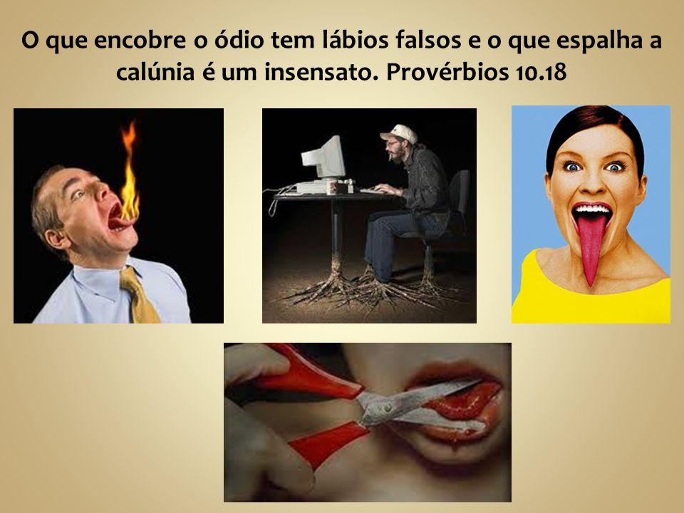 O que encobre o ódio tem lábios falsos e o que espalha a calúnia é um insensato. Provérbios 10.18