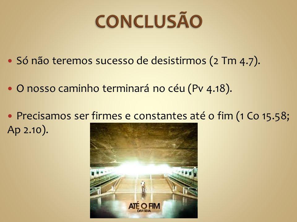 Só não teremos sucesso de desistirmos (2 Tm 4.7). O nosso caminho terminará no céu (Pv 4.18). Precisamos ser firmes e constantes até o fim (1 Co 15.58