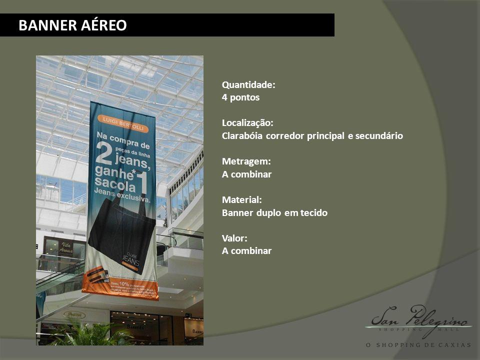 BANNER AÉREO Quantidade: 4 pontos Localização: Clarabóia corredor principal e secundário Metragem: A combinar Material: Banner duplo em tecido Valor: