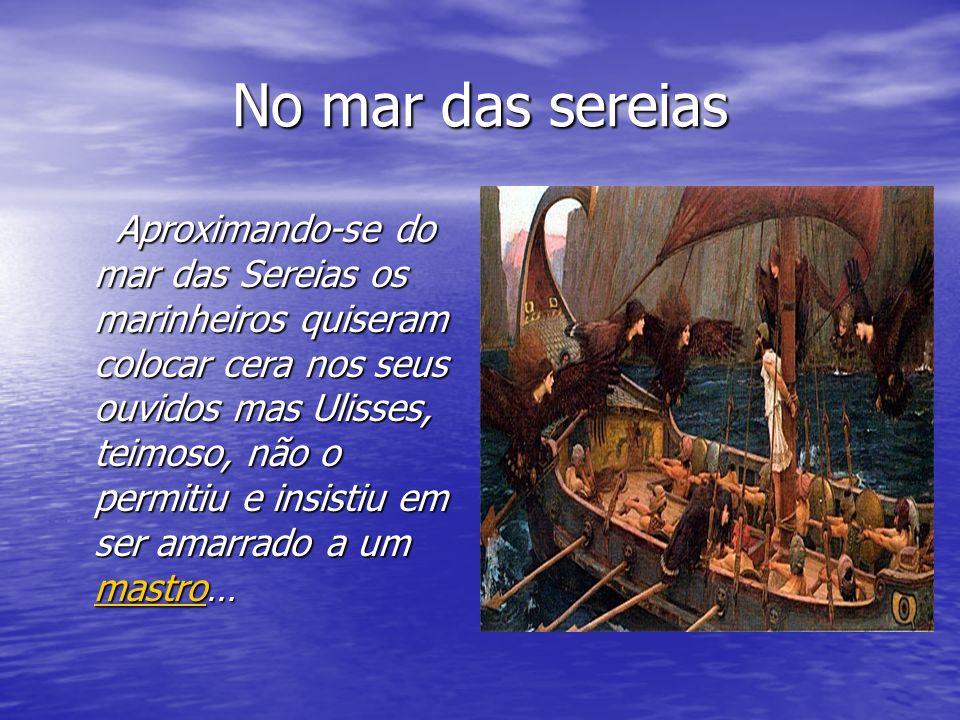 No mar das sereias Aproximando-se do mar das Sereias os marinheiros quiseram colocar cera nos seus ouvidos mas Ulisses, teimoso, não o permitiu e insistiu em ser amarrado a um mastro… Aproximando-se do mar das Sereias os marinheiros quiseram colocar cera nos seus ouvidos mas Ulisses, teimoso, não o permitiu e insistiu em ser amarrado a um mastro… mastro
