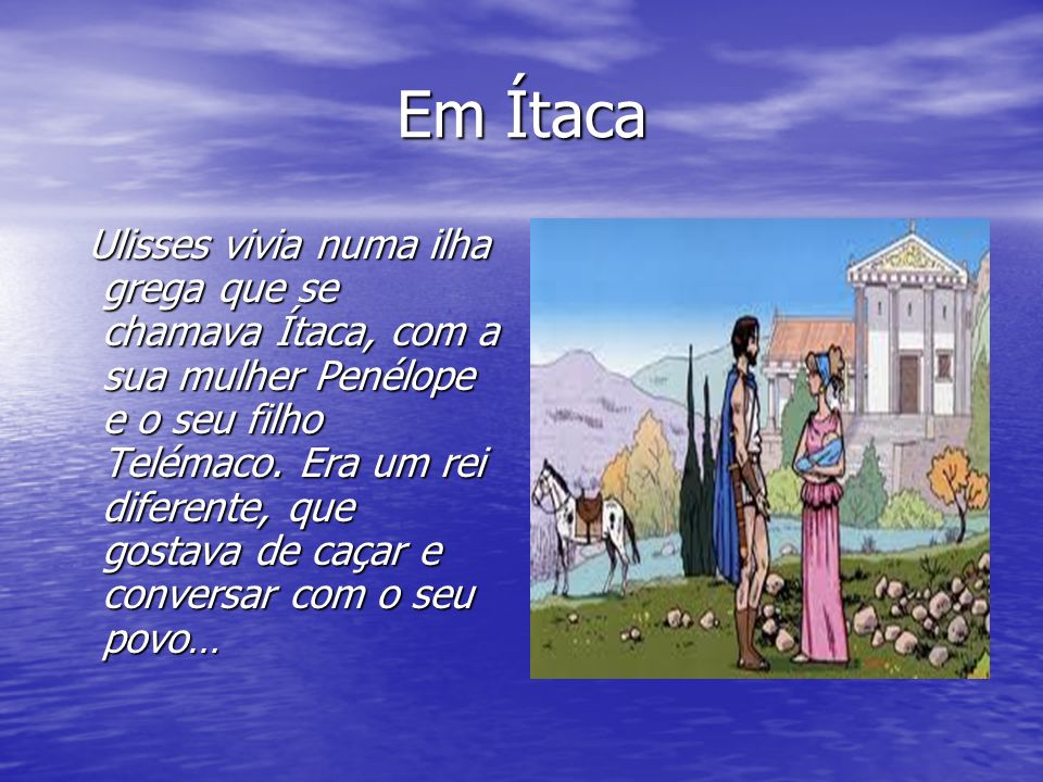 Em Ítaca Ulisses vivia numa ilha grega que se chamava Ítaca, com a sua mulher Penélope e o seu filho Telémaco.