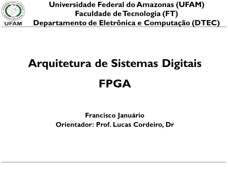 Arquitetura de Sistemas Digitais FPGA Francisco Januário Orientador: Prof. Lucas Cordeiro, Dr Universidade Federal do Amazonas (UFAM) Faculdade de Tec