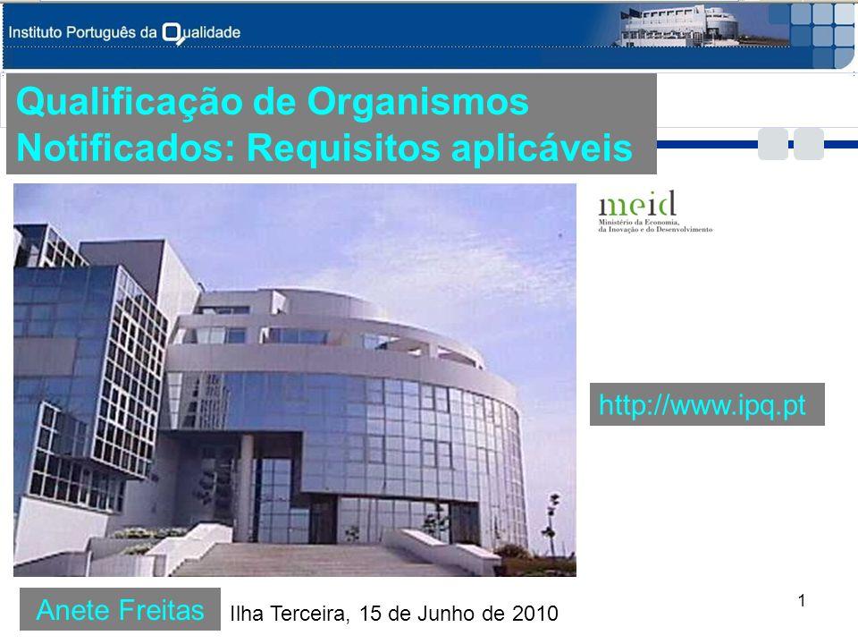 Anete Freitas Qualificação de Organismos Notificados: Requisitos aplicáveis Ilha Terceira, 15 de Junho de 2010 http://www.ipq.pt 1