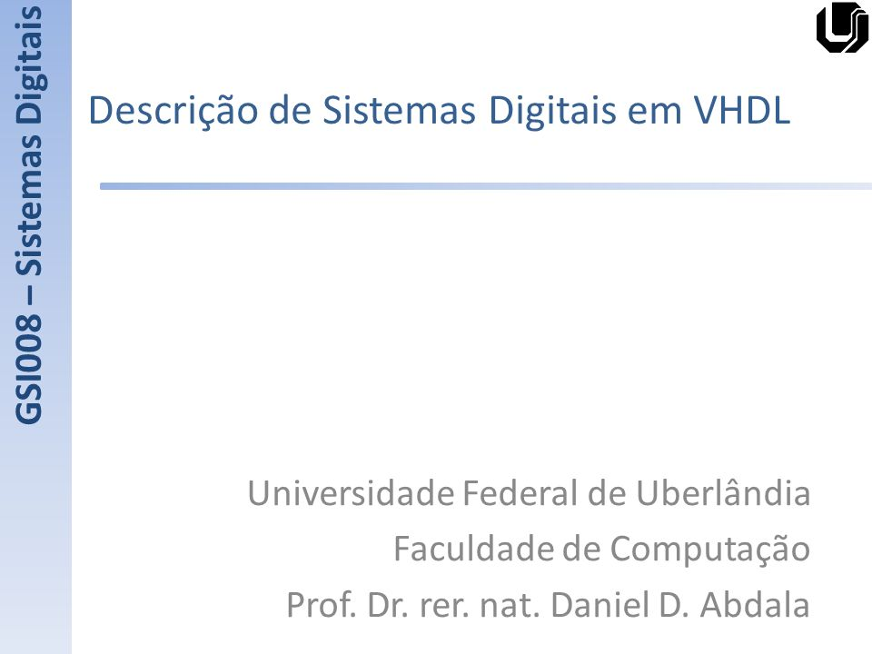 Descrição de Sistemas Digitais em VHDL Universidade Federal de Uberlândia Faculdade de Computação Prof. Dr. rer. nat. Daniel D. Abdala GSI008 – Sistem