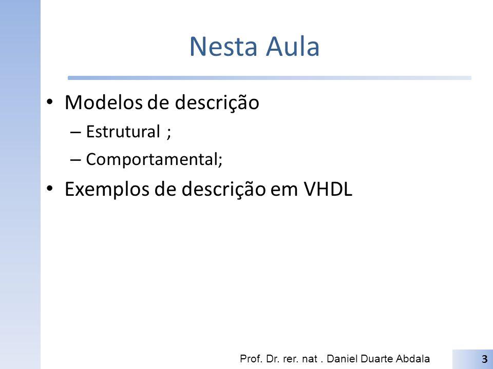 Nesta Aula Modelos de descrição – Estrutural ; – Comportamental; Exemplos de descrição em VHDL Prof. Dr. rer. nat. Daniel Duarte Abdala 3