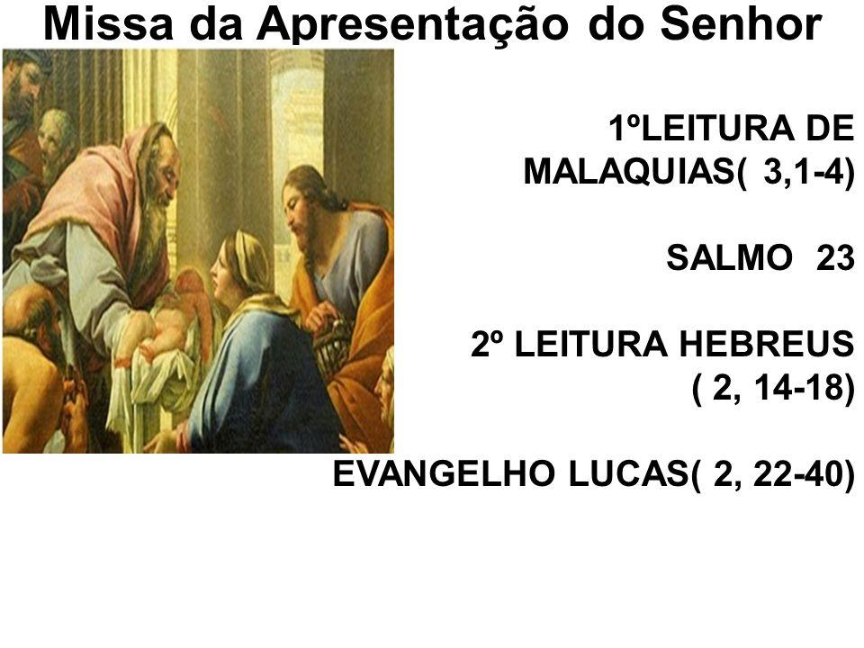 Missa da Apresentação do Senhor 1ºLEITURA DE MALAQUIAS( 3,1-4) SALMO 23 2º LEITURA HEBREUS ( 2, 14-18) EVANGELHO LUCAS( 2, 22-40)