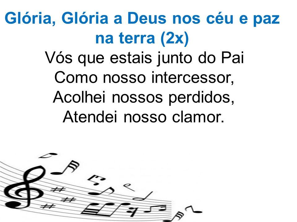 Glória, Glória a Deus nos céu e paz na terra (2x) Vós que estais junto do Pai Como nosso intercessor, Acolhei nossos perdidos, Atendei nosso clamor.