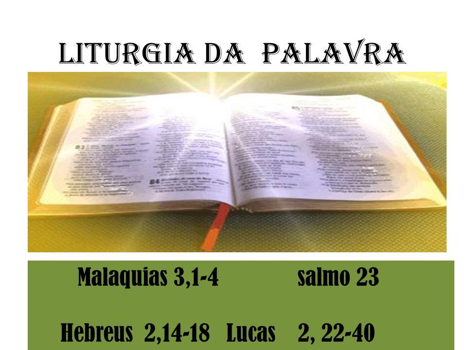 Liturgia da Palavra Malaquias 3,1-4 salmo 23 Hebreus 2,14-18 Lucas 2, 22-40