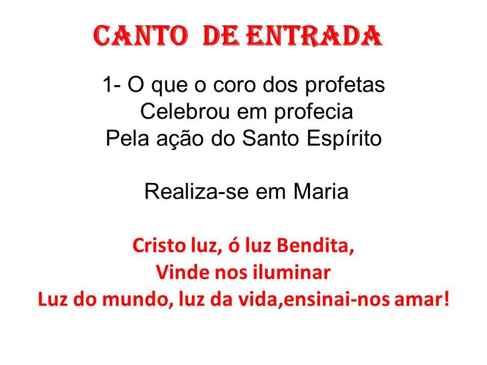Canto de Entrada 1- O que o coro dos profetas Celebrou em profecia Pela ação do Santo Espírito Realiza-se em Maria Cristo luz, ó luz Bendita, Vinde no