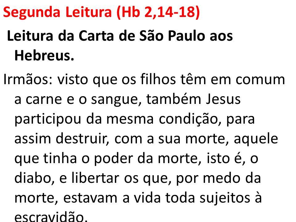 Segunda Leitura (Hb 2,14-18) Leitura da Carta de São Paulo aos Hebreus. Irmãos: visto que os filhos têm em comum a carne e o sangue, também Jesus part