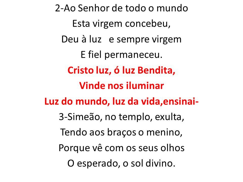 2-Ao Senhor de todo o mundo Esta virgem concebeu, Deu à luz e sempre virgem E fiel permaneceu. Cristo luz, ó luz Bendita, Vinde nos iluminar Luz do mu