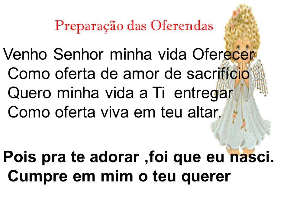 Preparação das Oferendas Venho Senhor minha vida Oferecer Como oferta de amor de sacrifício Quero minha vida a Ti entregar Como oferta viva em teu alt