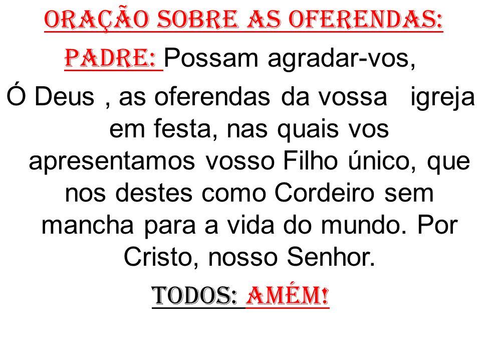 ORAÇÃO SOBRE AS OFERENDAS: Padre: Possam agradar-vos, Ó Deus, as oferendas da vossa igreja em festa, nas quais vos apresentamos vosso Filho único, que