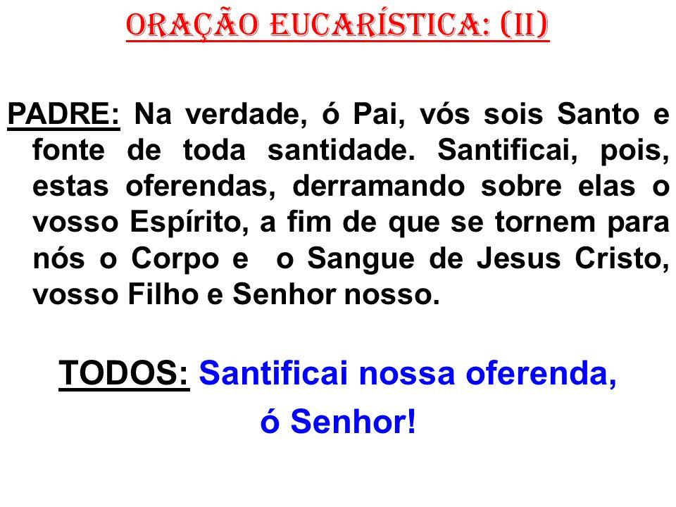 ORAÇÃO EUCARÍSTICA: (II) PADRE: Na verdade, ó Pai, vós sois Santo e fonte de toda santidade. Santificai, pois, estas oferendas, derramando sobre elas