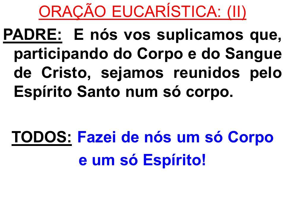 ORAÇÃO EUCARÍSTICA: (II) PADRE: E nós vos suplicamos que, participando do Corpo e do Sangue de Cristo, sejamos reunidos pelo Espírito Santo num só cor