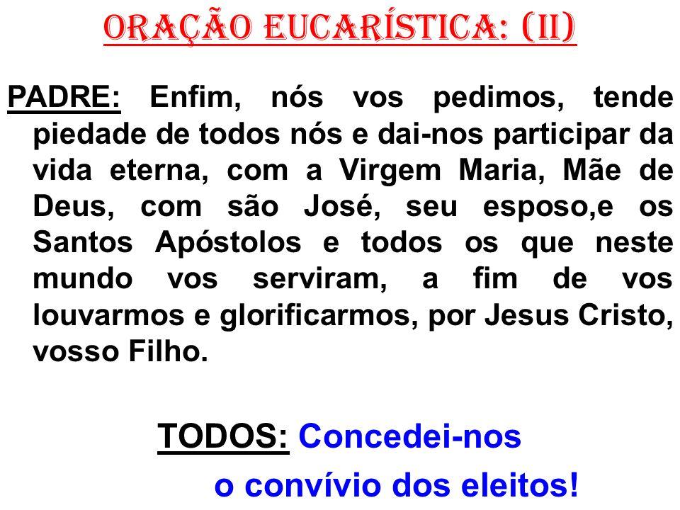 ORAÇÃO EUCARÍSTICA: (II) PADRE: Enfim, nós vos pedimos, tende piedade de todos nós e dai-nos participar da vida eterna, com a Virgem Maria, Mãe de Deu