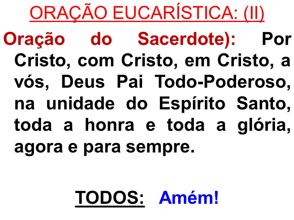 ORAÇÃO EUCARÍSTICA: (II) Oração do Sacerdote): Por Cristo, com Cristo, em Cristo, a vós, Deus Pai Todo-Poderoso, na unidade do Espírito Santo, toda a