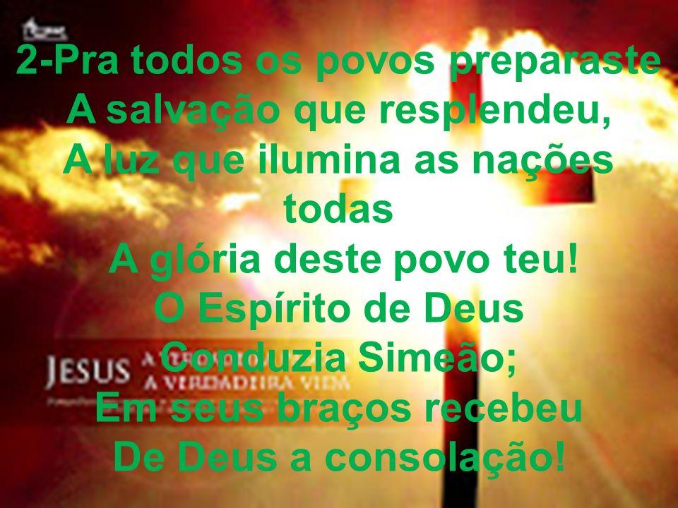 2-Pra todos os povos preparaste A salvação que resplendeu, A luz que ilumina as nações todas A glória deste povo teu! O Espírito de Deus Conduzia Sime