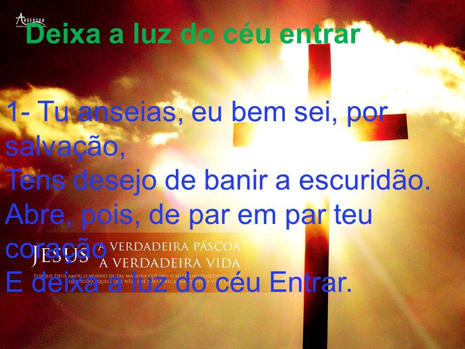 Deixa a luz do céu entrar 1- Tu anseias, eu bem sei, por salvação, Tens desejo de banir a escuridão. Abre, pois, de par em par teu coração E deixa a l
