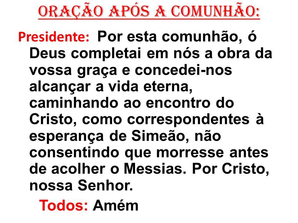 ORAÇÃO APÓS A COMUNHÃO: Presidente: Por esta comunhão, ó Deus completai em nós a obra da vossa graça e concedei-nos alcançar a vida eterna, caminhando