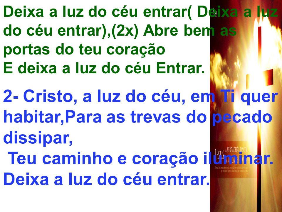 Deixa a luz do céu entrar( Deixa a luz do céu entrar),(2x) Abre bem as portas do teu coração E deixa a luz do céu Entrar. 2- Cristo, a luz do céu, em