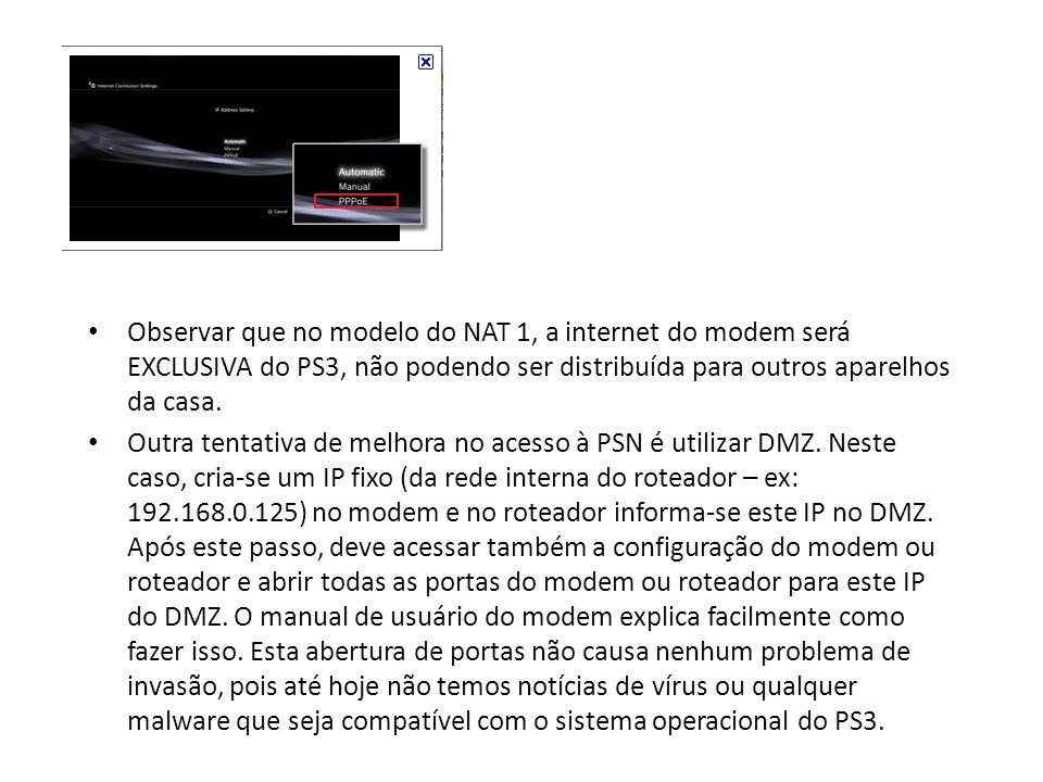 Observar que no modelo do NAT 1, a internet do modem será EXCLUSIVA do PS3, não podendo ser distribuída para outros aparelhos da casa. Outra tentativa