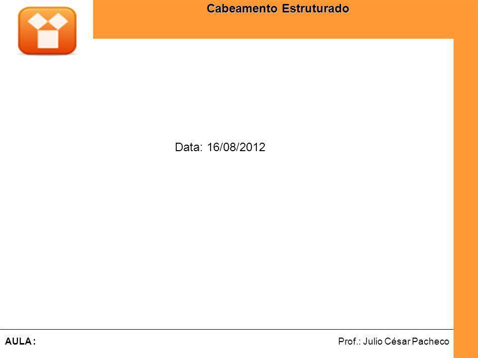 Ferramentas de Desenvolvimento Web Prof.: Julio César PachecoAULA : Cabeamento Estruturado Data: 16/08/2012