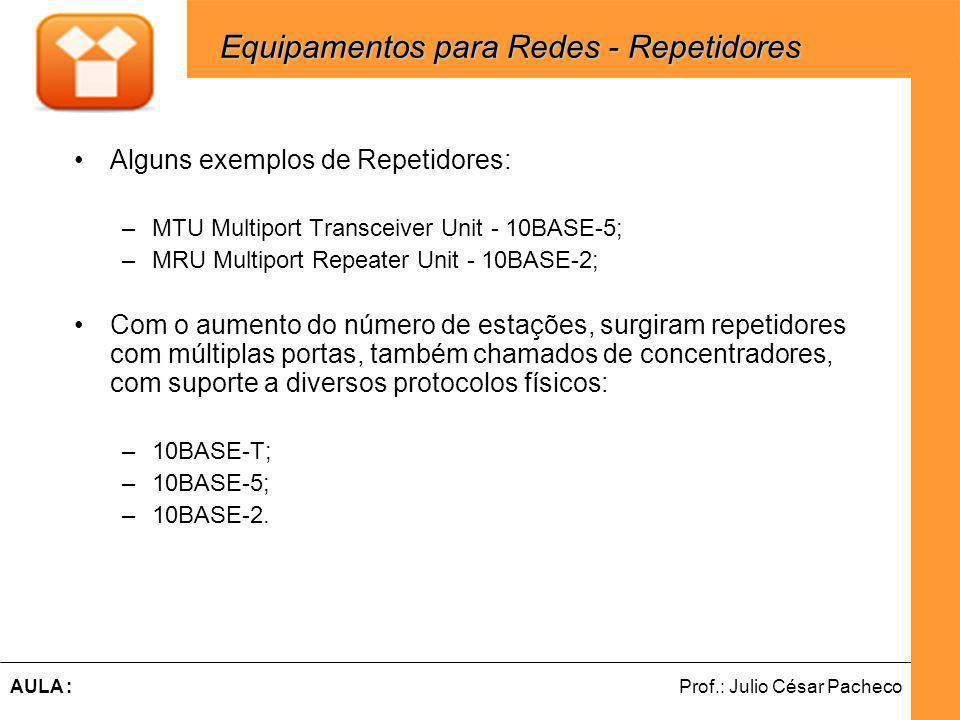 Ferramentas de Desenvolvimento Web Prof.: Julio César PachecoAULA : Alguns exemplos de Repetidores: –MTU Multiport Transceiver Unit - 10BASE-5; –MRU Multiport Repeater Unit - 10BASE-2; Com o aumento do número de estações, surgiram repetidores com múltiplas portas, também chamados de concentradores, com suporte a diversos protocolos físicos: –10BASE-T; –10BASE-5; –10BASE-2.