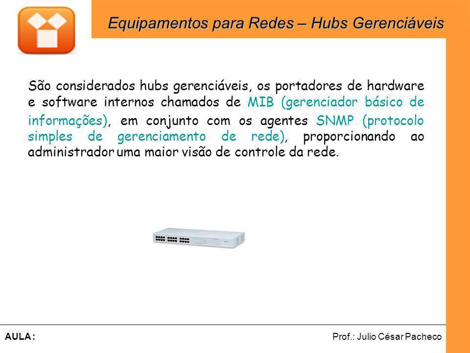 Ferramentas de Desenvolvimento Web Prof.: Julio César PachecoAULA : São considerados hubs gerenciáveis, os portadores de hardware e software internos chamados de MIB (gerenciador básico de informações), em conjunto com os agentes SNMP (protocolo simples de gerenciamento de rede), proporcionando ao administrador uma maior visão de controle da rede.