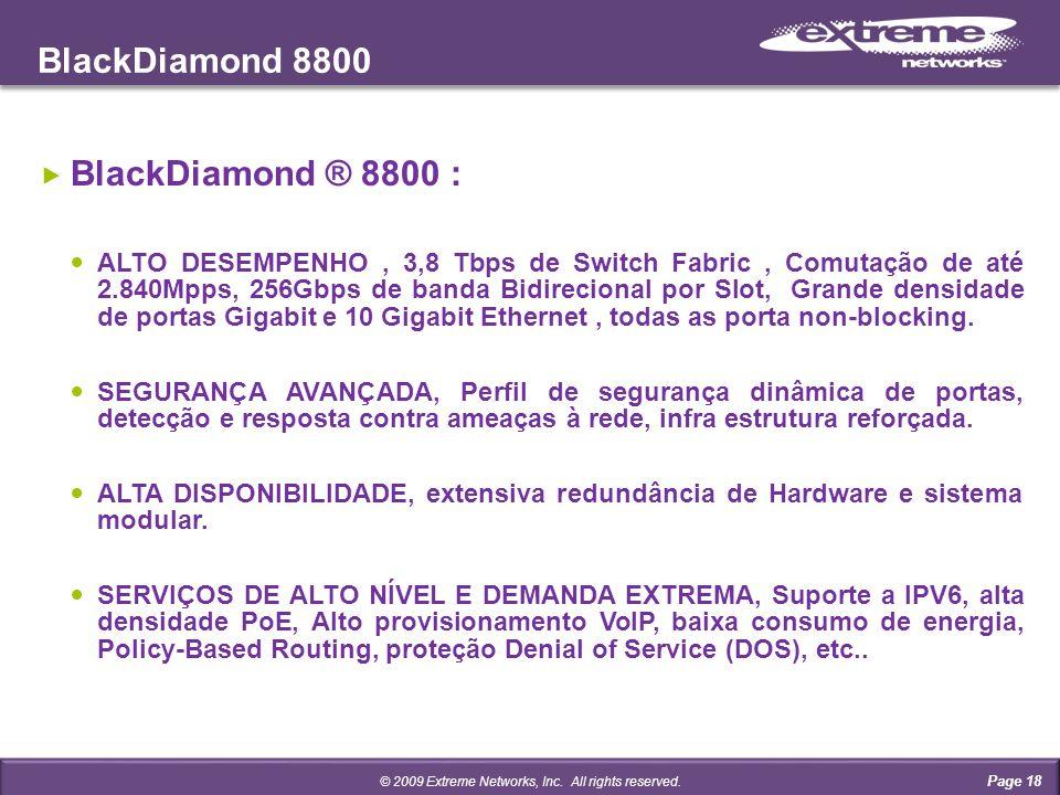 BlackDiamond 8800 Page 18 BlackDiamond ® 8800 : ALTO DESEMPENHO, 3,8 Tbps de Switch Fabric, Comutação de até 2.840Mpps, 256Gbps de banda Bidirecional por Slot, Grande densidade de portas Gigabit e 10 Gigabit Ethernet, todas as porta non-blocking.