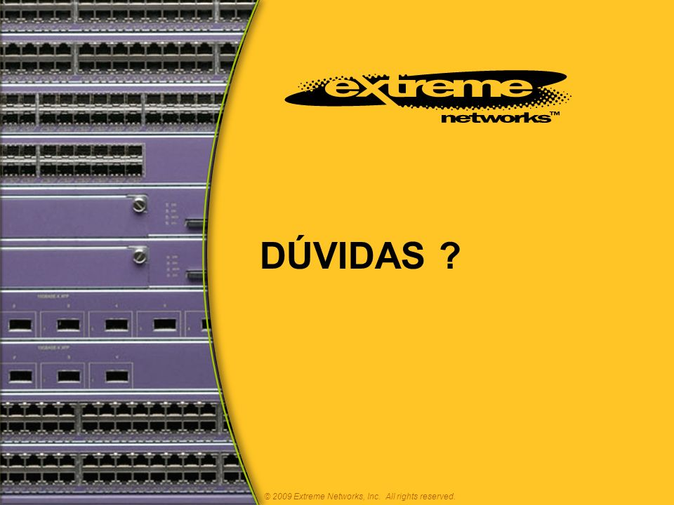 DÚVIDAS ? © 2009 Extreme Networks, Inc. All rights reserved.