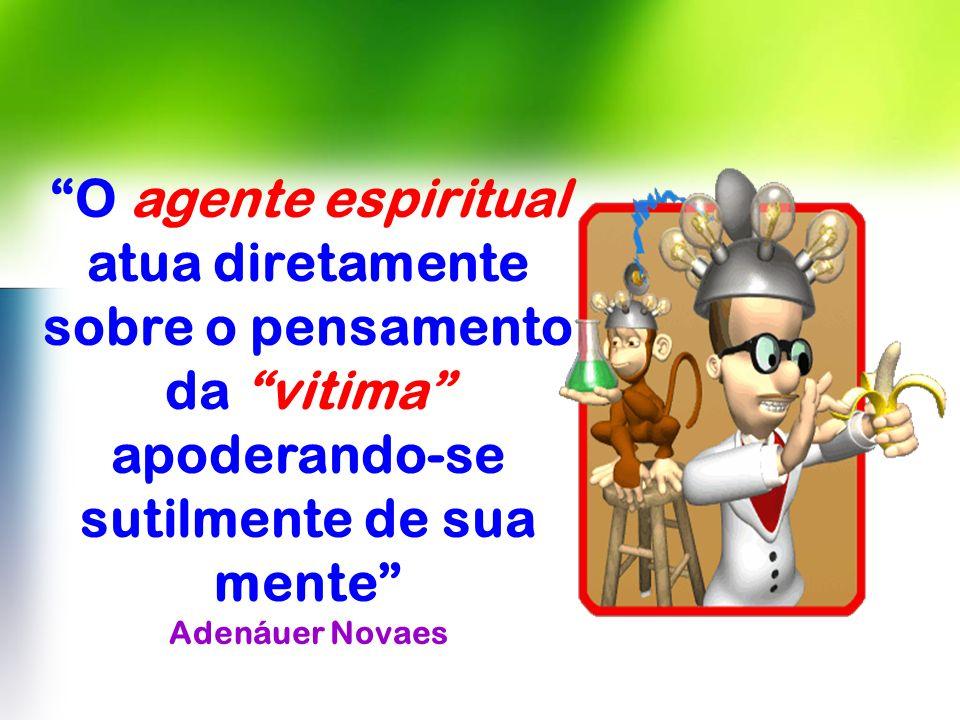 O agente espiritual atua diretamente sobre o pensamento da vitima apoderando-se sutilmente de sua mente Adenáuer Novaes