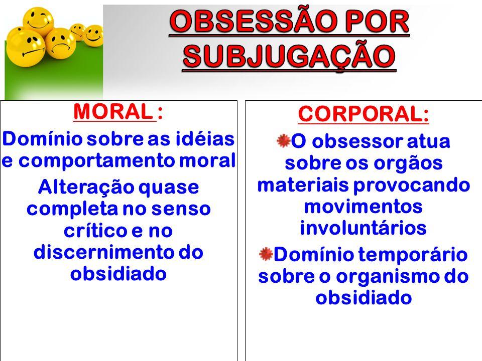MORAL : Domínio sobre as idéias e comportamento moral Alteração quase completa no senso crítico e no discernimento do obsidiado CORPORAL: O obsessor a