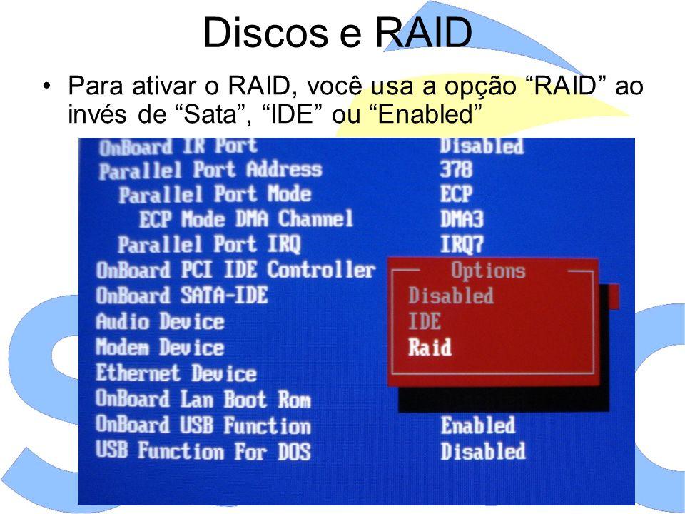 Discos e RAID Para ativar o RAID, você usa a opção RAID ao invés de Sata, IDE ou Enabled