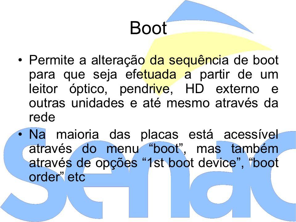 Boot Permite a alteração da sequência de boot para que seja efetuada a partir de um leitor óptico, pendrive, HD externo e outras unidades e até mesmo através da rede Na maioria das placas está acessível através do menu boot, mas também através de opções 1st boot device, boot order etc