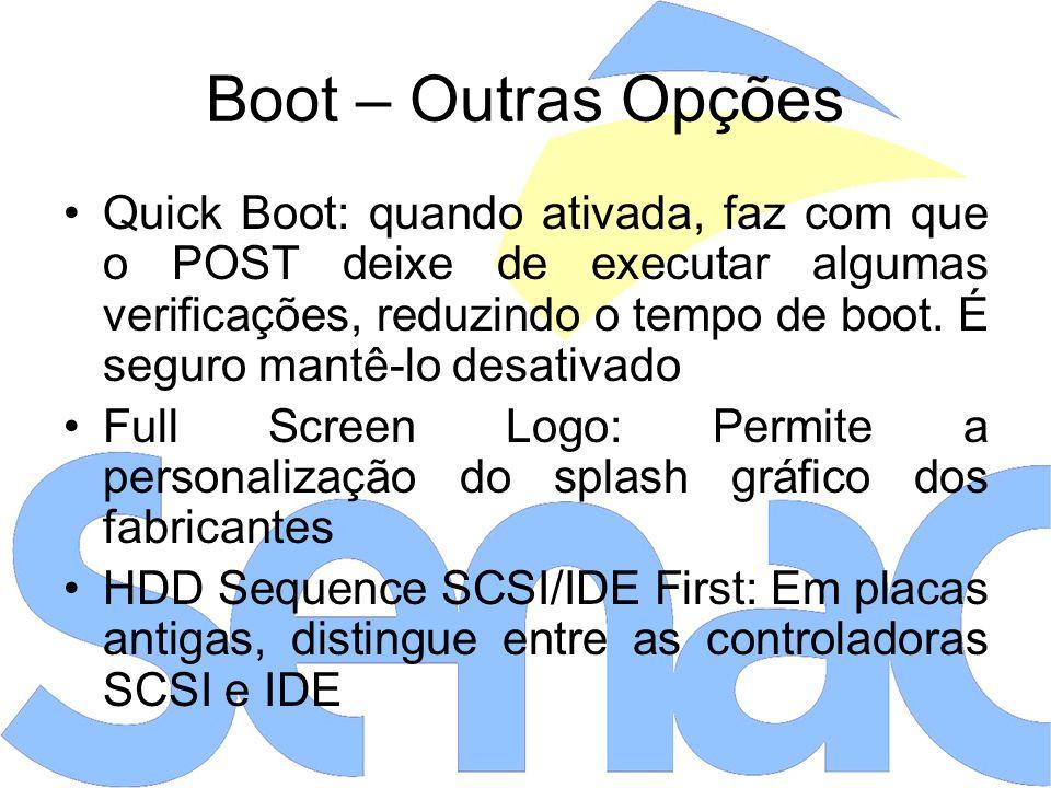 Boot – Outras Opções Quick Boot: quando ativada, faz com que o POST deixe de executar algumas verificações, reduzindo o tempo de boot.
