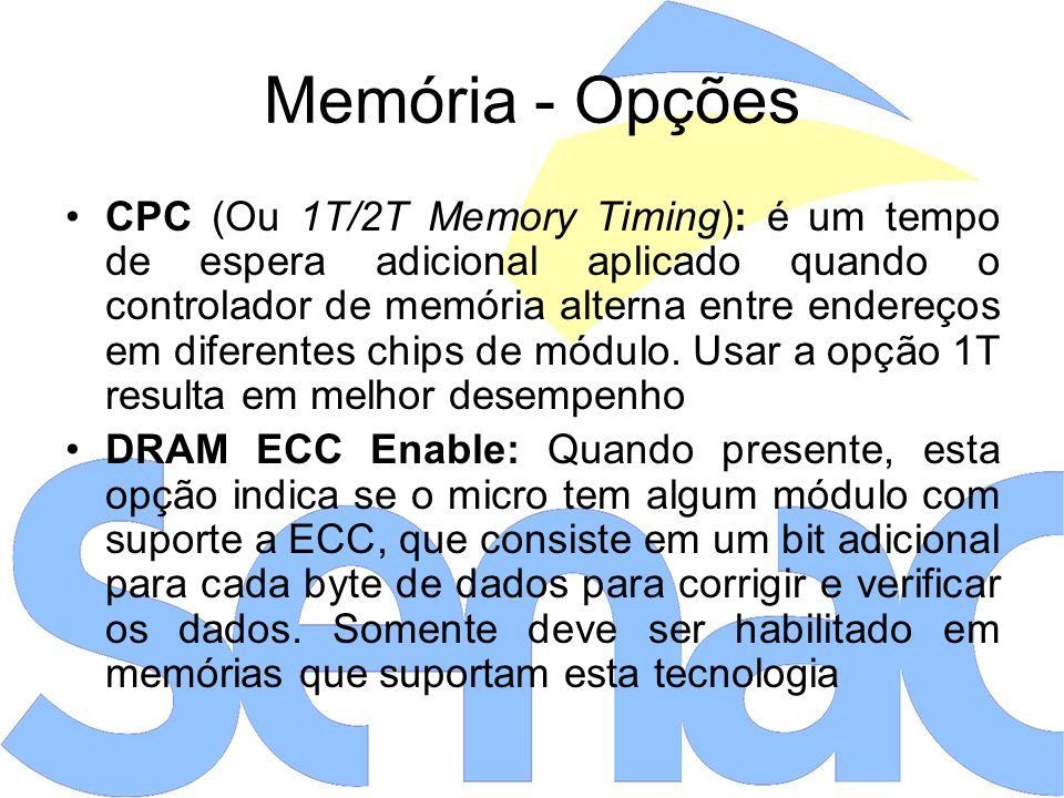 Memória - Opções CPC (Ou 1T/2T Memory Timing): é um tempo de espera adicional aplicado quando o controlador de memória alterna entre endereços em diferentes chips de módulo.