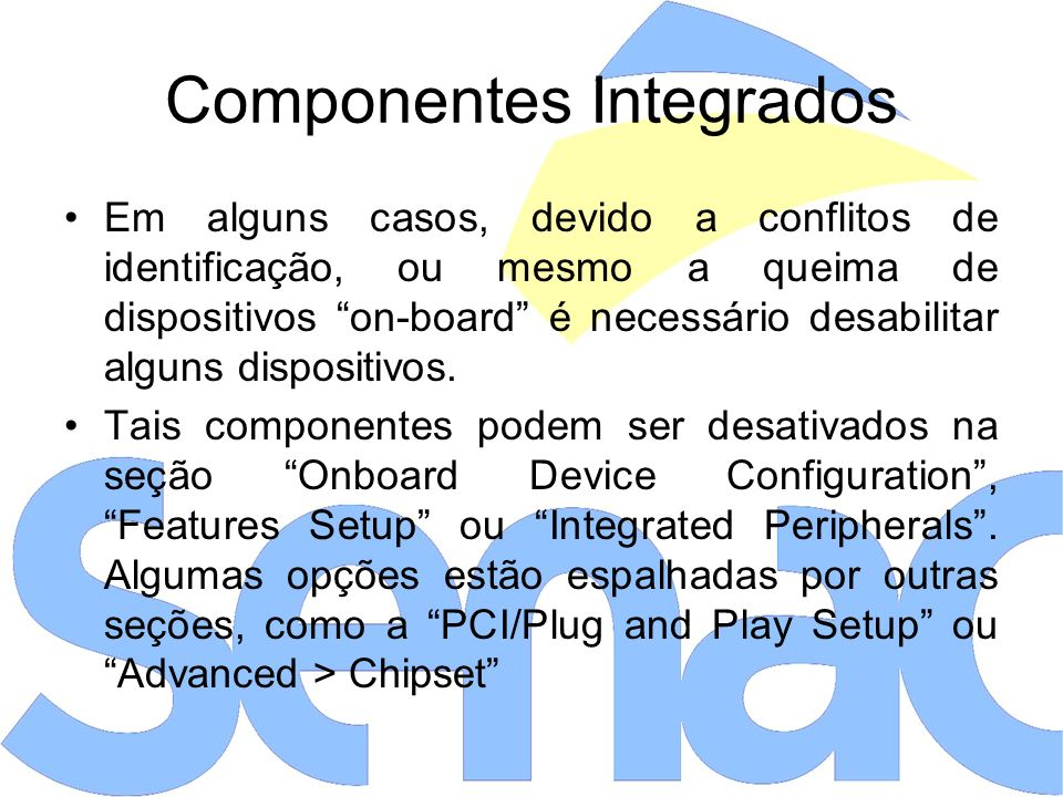 Componentes Integrados Em alguns casos, devido a conflitos de identificação, ou mesmo a queima de dispositivos on-board é necessário desabilitar alguns dispositivos.