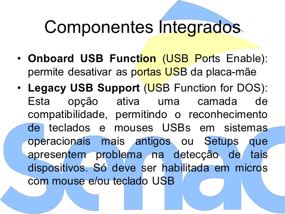 Componentes Integrados Onboard USB Function (USB Ports Enable): permite desativar as portas USB da placa-mãe Legacy USB Support (USB Function for DOS)