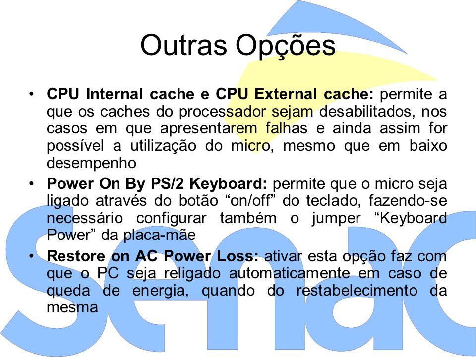 CPU Internal cache e CPU External cache: permite a que os caches do processador sejam desabilitados, nos casos em que apresentarem falhas e ainda assim for possível a utilização do micro, mesmo que em baixo desempenho Power On By PS/2 Keyboard: permite que o micro seja ligado através do botão on/off do teclado, fazendo-se necessário configurar também o jumper Keyboard Power da placa-mãe Restore on AC Power Loss: ativar esta opção faz com que o PC seja religado automaticamente em caso de queda de energia, quando do restabelecimento da mesma