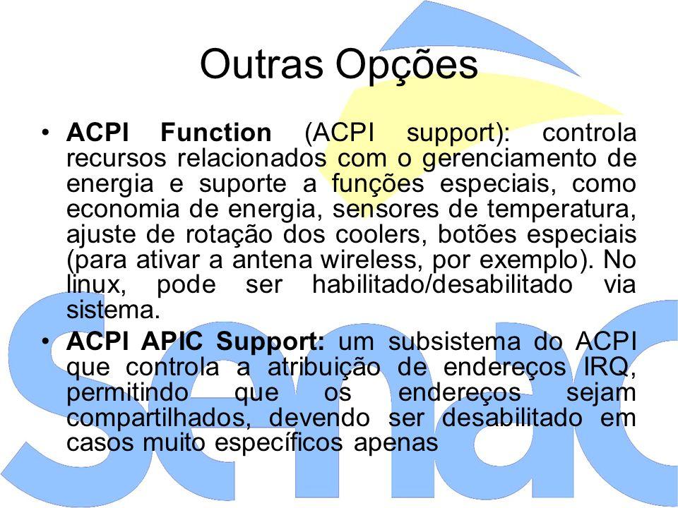 Outras Opções ACPI Function (ACPI support): controla recursos relacionados com o gerenciamento de energia e suporte a funções especiais, como economia de energia, sensores de temperatura, ajuste de rotação dos coolers, botões especiais (para ativar a antena wireless, por exemplo).