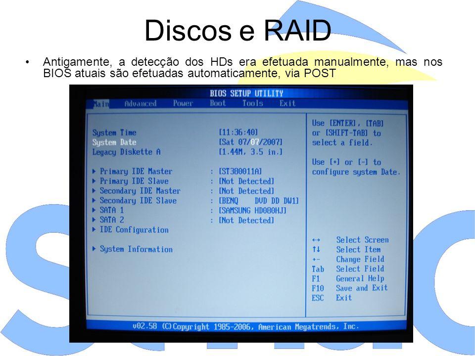 Discos e RAID Antigamente, a detecção dos HDs era efetuada manualmente, mas nos BIOS atuais são efetuadas automaticamente, via POST