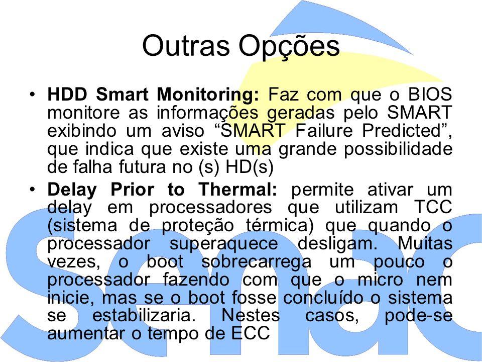 Outras Opções HDD Smart Monitoring: Faz com que o BIOS monitore as informações geradas pelo SMART exibindo um aviso SMART Failure Predicted, que indica que existe uma grande possibilidade de falha futura no (s) HD(s) Delay Prior to Thermal: permite ativar um delay em processadores que utilizam TCC (sistema de proteção térmica) que quando o processador superaquece desligam.