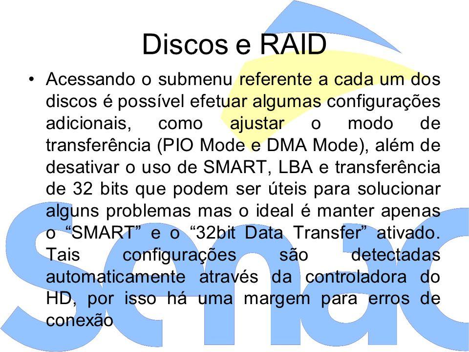 Discos e RAID Acessando o submenu referente a cada um dos discos é possível efetuar algumas configurações adicionais, como ajustar o modo de transferência (PIO Mode e DMA Mode), além de desativar o uso de SMART, LBA e transferência de 32 bits que podem ser úteis para solucionar alguns problemas mas o ideal é manter apenas o SMART e o 32bit Data Transfer ativado.