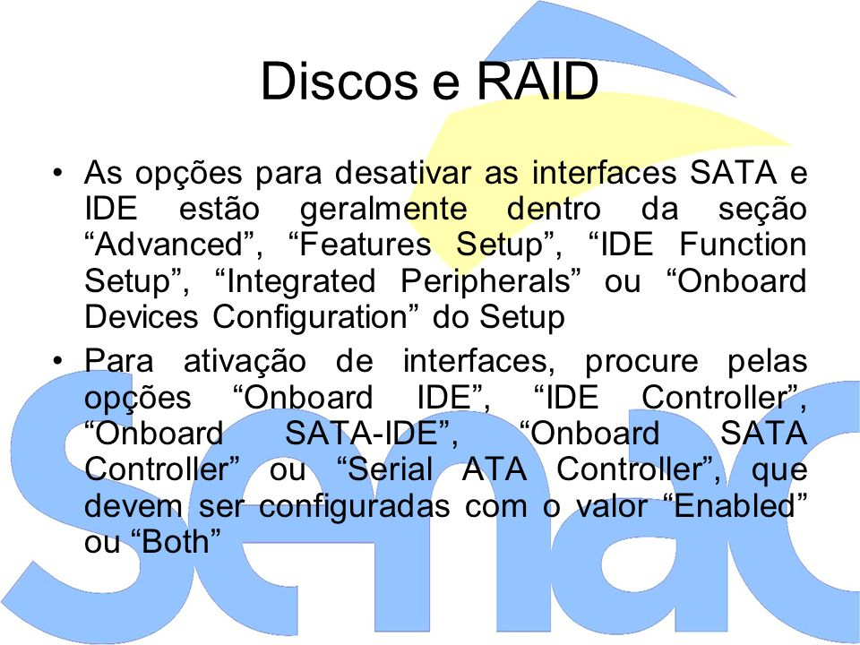 As opções para desativar as interfaces SATA e IDE estão geralmente dentro da seção Advanced, Features Setup, IDE Function Setup, Integrated Peripheral
